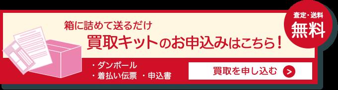 箱に詰めて送るだけ 買取キットのお申し込みはkちら! 査定・送料無料 ダンボール・着払い伝票・申込書 買取を申し込む